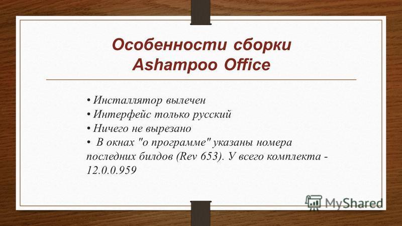 Особенности сборки Ashampoo Office Инсталлятор вылечен Интерфейс только русский Ничего не вырезано В окнах о программе указаны номера последних билдов (Rev 653). У всего комплекта - 12.0.0.959