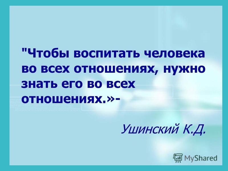 Чтобы воспитать человека во всех отношениях, нужно знать его во всех отношениях.»- Ушинский К.Д.
