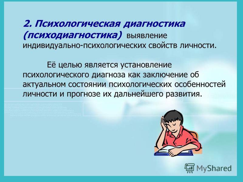 2. Психологическая диагностика (психодиагностика) выявление индивидуально-психологических свойств личности. Её целью является установление психологического диагноза как заключение об актуальном состоянии психологических особенностей личности и прогно