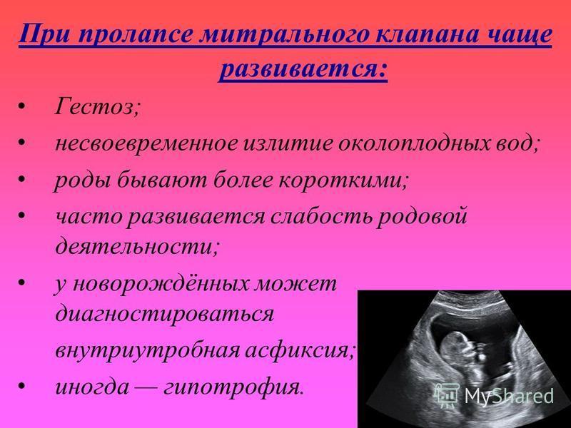 При пролапсе митрального клапана чаще развивается: Гестоз; несвоевременное излитие околоплодных вод; роды бывают более короткими; часто развивается слабость родовой деятельности; у новорождённых может диагностироваться внутриутробная асфиксия; иногда