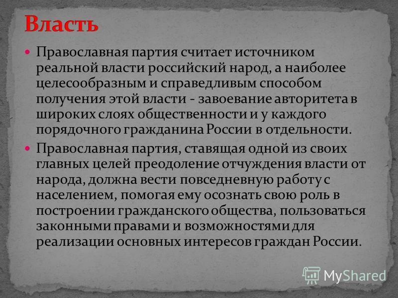 Православная партия считает источником реальной власти российский народ, а наиболее целесообразным и справедливым способом получения этой власти - завоевание авторитета в широких слоях общественности и у каждого порядочного гражданина России в отдель