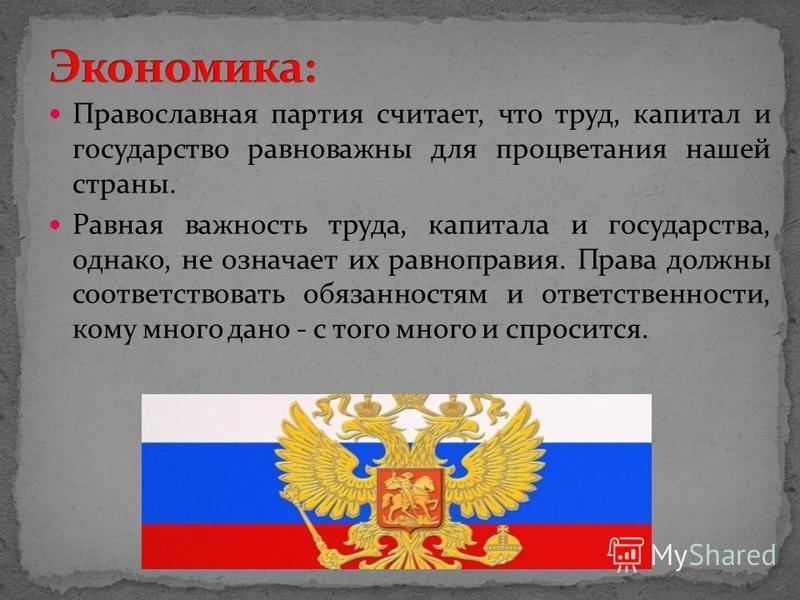 Православная партия считает, что труд, капитал и государство равно важны для процветания нашей страны. Равная важность труда, капитала и государства, однако, не означает их равноправия. Права должны соответствовать обязанностям и ответственности, ком