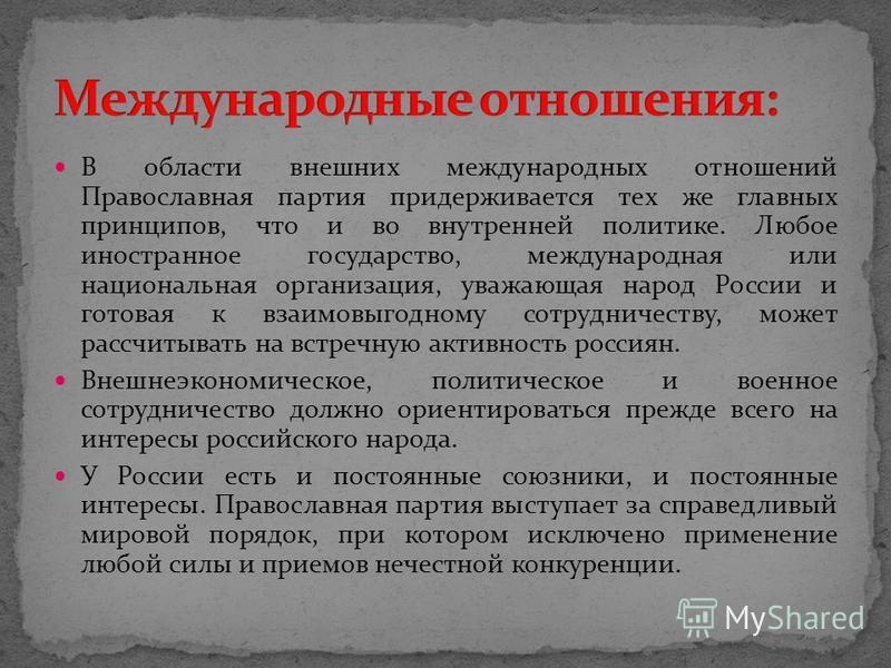 В области внешних международных отношений Православная партия придерживается тех же главных принципов, что и во внутренней политике. Любое иностранное государство, международная или национальная организация, уважающая народ России и готовая к взаимов