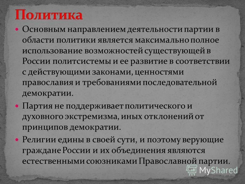 Основным направлением деятельности партии в области политики является максимально полное использование возможностей существующей в России полит системы и ее развитие в соответствии с действующими законами, ценностями православия и требованиями послед