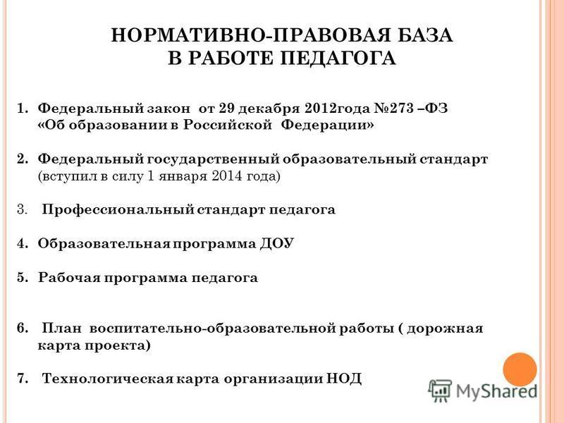 НОРМАТИВНО-ПРАВОВАЯ БАЗА В РАБОТЕ ПЕДАГОГА 1. Федеральный закон от 29 декабря 2012 года 273 –ФЗ «Об образовании в Российской Федерации» 2. Федеральный государственный образовательный стандарт (вступил в силу 1 января 2014 года) 3. Профессиональный ст