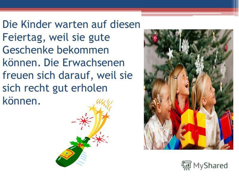 Die Kinder warten auf diesen Feiertag, weil sie gute Geschenke bekommen können. Die Erwachsenen freuen sich darauf, weil sie sich recht gut erholen können.