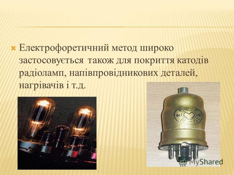 Електрофоретичний метод широко застосовується також для покриття катодів радіоламп, напівпровідникових деталей, нагрівачів і т.д.