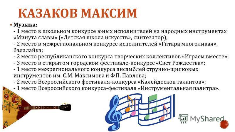 КАЗАКОВ МАКСИМ Музыка: - 1 место в школьном конкурсе юных исполнителей на народных инструментах «Минута славы» («Детская школа искусств», синтезатор); - 2 место в межрегиональном конкурсе исполнителей «Гитара многоликая», балалайка; - 2 место республ