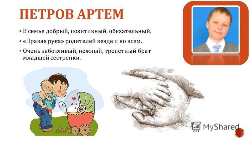 ПЕТРОВ АРТЕМ В семье добрый, позитивный, обязательный. « Правая рука » родителей везде и во всем. Очень заботливый, нежный, трепетный брат младшей сестренки.