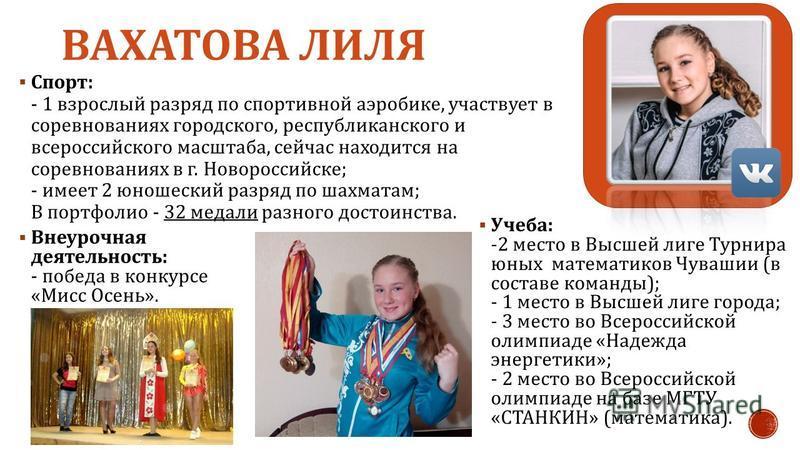 ВАХАТОВА ЛИЛЯ Спорт : - 1 взрослый разряд по спортивной аэробике, участвует в соревнованиях городского, республиканского и всероссийского масштаба, сейчас находится на соревнованиях в г. Новороссийске ; - имеет 2 юношеский разряд по шахматам ; В порт