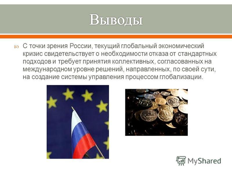 С точки зрения России, текущий глобальный экономический кризис свидетельствует о необходимости отказа от стандартных подходов и требует принятия коллективных, согласованных на международном уровне решений, направленных, по своей сути, на создание сис