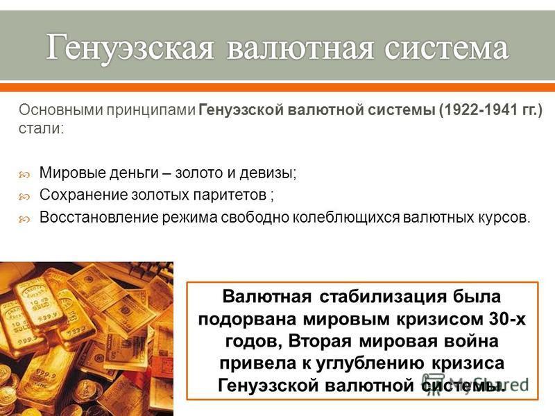 Основными принципами Генуэзской валютной системы (1922-1941 гг.) стали : Мировые деньги – золото и девизы ; Сохранение золотых паритетов ; Восстановление режима свободно колеблющихся валютных курсов. Валютная стабилизация была подорвана мировым кризи