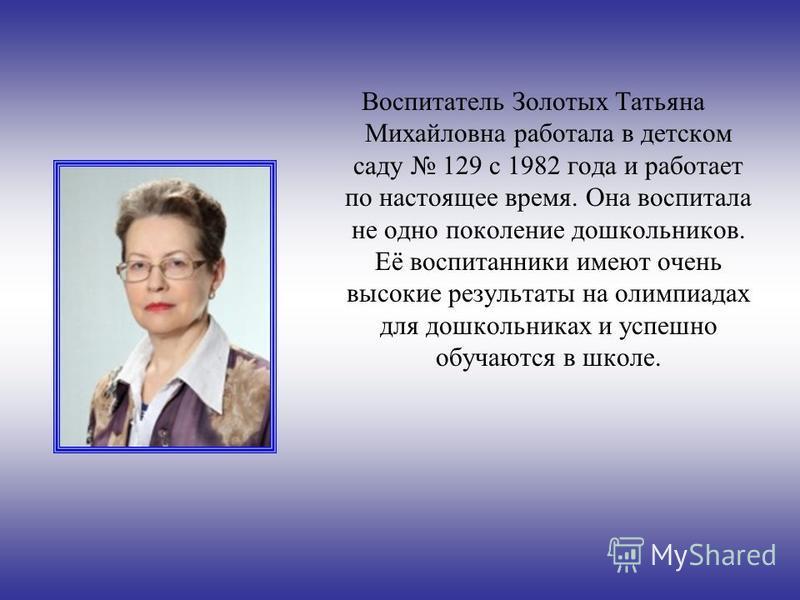 Воспитатель Золотых Татьяна Михайловна работала в детском саду 129 с 1982 года и работает по настоящее время. Она воспитала не одно поколение дошкольников. Её воспитанники имеют очень высокие результаты на олимпиадах для дошкольниках и успешно обучаю