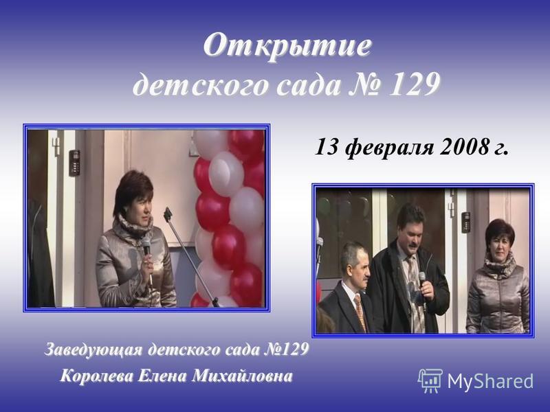 Открытие детского сада 129 13 февраля 2008 г. Заведующая детского сада 129 Королева Елена Михайловна