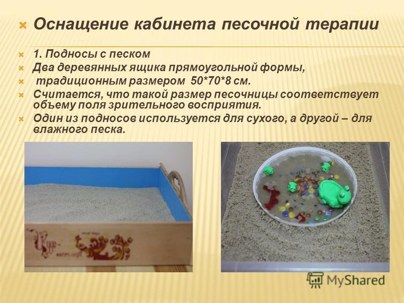 Оснащение кабинета песочной терапии 1. Подносы с песком Два деревянных ящика прямоугольной формы, традиционным размером 50*70*8 см. Считается, что такой размер песочницы соответствует объему поля зрительного восприятия. Один из подносов используется