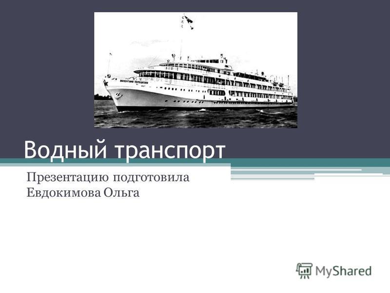 Водный транспорт Презентацию подготовила Евдокимова Ольга