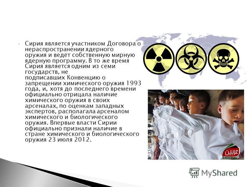 Сирия является участником Договора о нераспространении ядерного оружия и ведёт собственную мирную ядерную программу. В то же время Сирия является одним из семи государств, не подписавших Конвенцию о запрещении химического оружия 1993 года, и, хотя до
