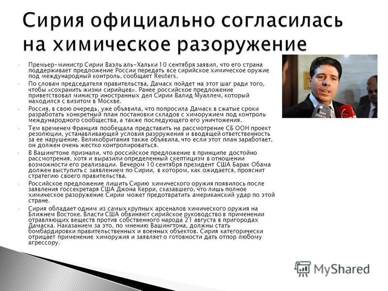 Премьер-министр Сирии Ваэль аль-Хальки 10 сентября заявил, что его страна поддерживает предложение России передать все сирийское химическое оружие под международный контроль, сообщает Reuters. По словам председателя правительства, Дамаск пойдет на эт