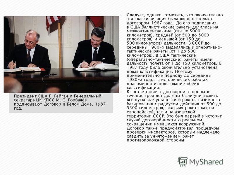 Президент США Р. Рейган и Генеральный секретарь ЦК КПСС М. С. Горбачёв подписывают Договор в Белом Доме, 1987 год. Следует, однако, отметить, что окончательно эта классификация была введена только договором 1987 года. До его подписания в США баллисти