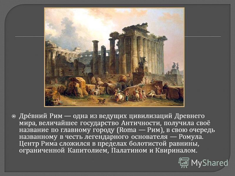 Древний Рим одна из ведущих цивилизаций Древнего мира, величайшее государство Античности, получила своё название по главному городу (Roma Рим ), в свою очередь названному в честь легендарного основателя Ромула. Центр Рима сложился в пределах болотист