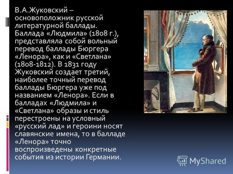 В.А.Жуковский – основоположник русской литературной баллады. Баллада «Людмила» (1808 г.), представляла собой вольный перевод баллады Бюргера «Ленора», как и «Светлана» (1808-1812). В 1831 году Жуковский создает третий, наиболее точный перевод баллады