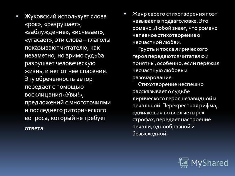 Жуковский использует слова «рок», «разрушает», «заблуждение», «исчезает», «угасает», эти слова – глаголы показывают читателю, как незаметно, но зримо судьба разрушает человеческую жизнь, и нет от нее спасения. Эту обреченность автор передает с помощь