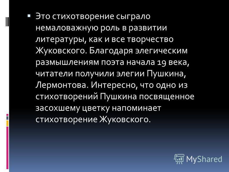 Это стихотворение сыграло немаловажную роль в развитии литературы, как и все творчество Жуковского. Благодаря элегическим размышлениям поэта начала 19 века, читатели получили элегии Пушкина, Лермонтова. Интересно, что одно из стихотворений Пушкина по