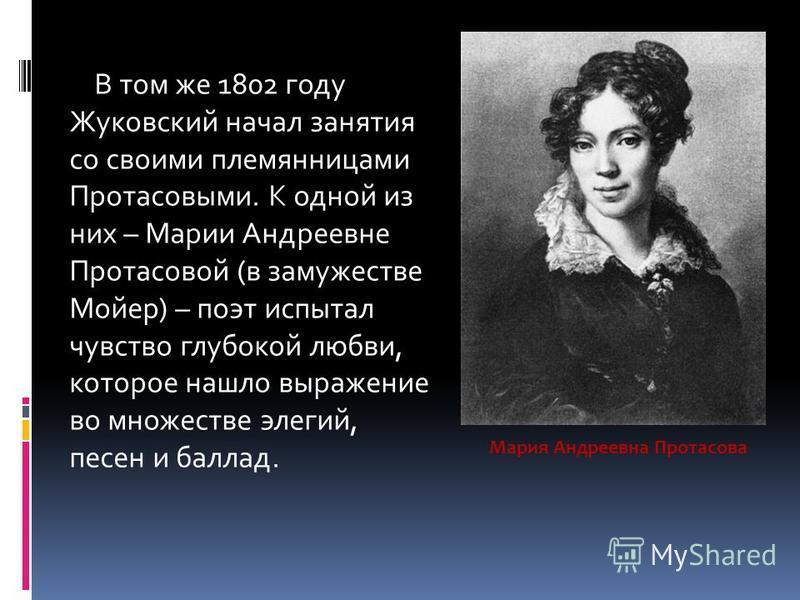 В том же 1802 году Жуковский начал занятия со своими племянницами Протасовыми. К одной из них – Марии Андреевне Протасовой (в замужестве Мойер) – поэт испытал чувство глубокой любви, которое нашло выражение во множестве элегий, песен и баллад. Мария