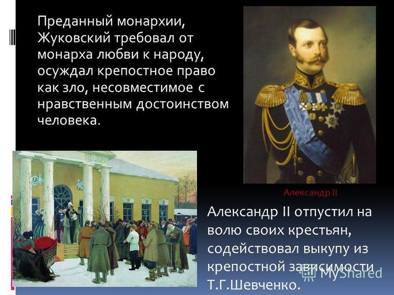 Преданный монархии, Жуковский требовал от монарха любви к народу, осуждал крепостное право как зло, несовместимое с нравственным достоинством человека. Александр II отпустил на волю своих крестьян, содействовал выкупу из крепостной зависимости Т.Г.Ше
