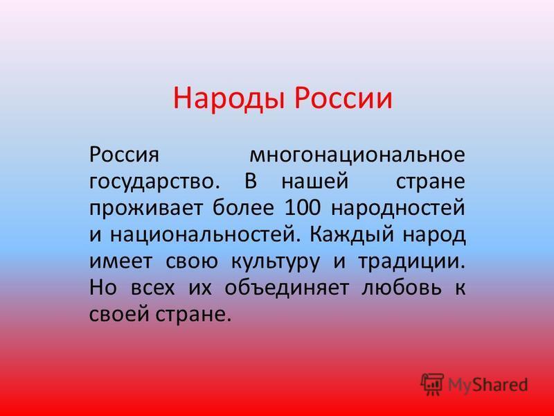 Народы России Россия многонациональное государство. В нашей стране проживает более 100 народностей и национальностей. Каждый народ имеет свою культуру и традиции. Но всех их объединяет любовь к своей стране.