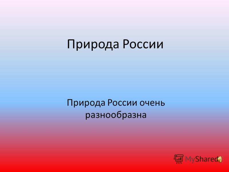 Природа России Природа России очень разнообразна