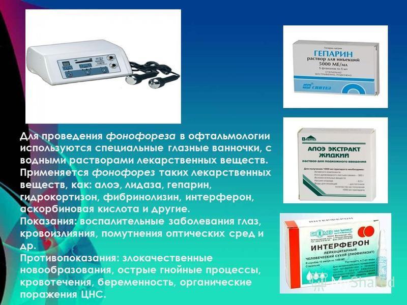 Для проведения фонофореза в офтальмологии используются специальные глазные ванночки, с водными растворами лекарственных веществ. Применяется фонофорез таких лекарственных веществ, как: алоэ, лидаза, гепарин, гидрокортизон, фибринолизин, интерферон, а