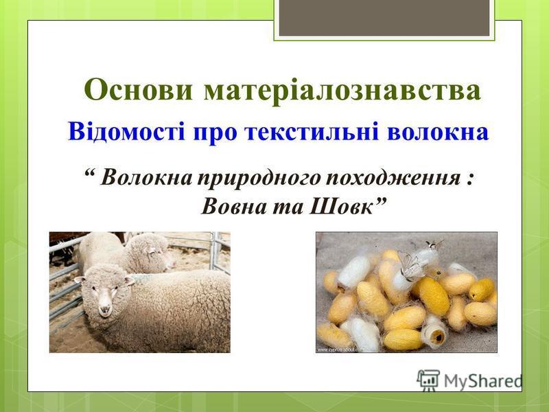 Основи матеріалознавства Відомості про текстильні волокна Волокна природного походження : Вовна та Шовк