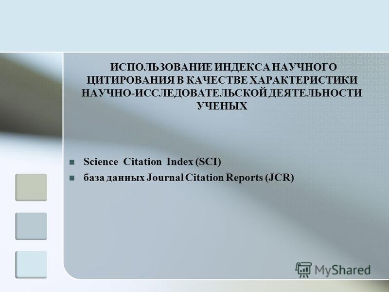 ИСПОЛЬЗОВАНИЕ ИНДЕКСА НАУЧНОГО ЦИТИРОВАНИЯ В КАЧЕСТВЕ ХАРАКТЕРИСТИКИ НАУЧНО-ИССЛЕДОВАТЕЛЬСКОЙ ДЕЯТЕЛЬНОСТИ УЧЕНЫХ Science Citation Index (SCI) база данных Journal Citation Reports (JCR)