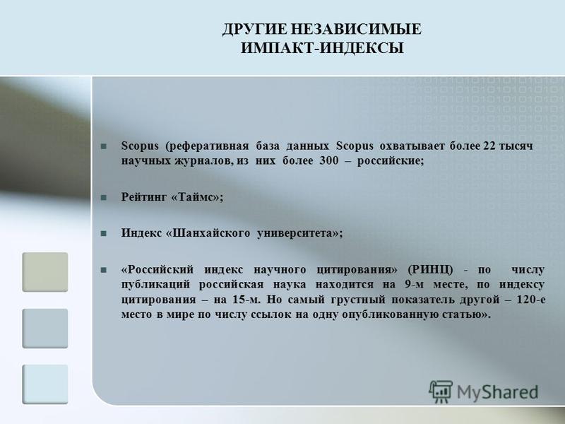 ДРУГИЕ НЕЗАВИСИМЫЕ ИМПАКТ-ИНДЕКСЫ Scopus (реферативная база данных Scopus охватывает более 22 тысяч научных журналов, из них более 300 – российские; Рейтинг «Таймс»; Индекс «Шанхайского университета»; «Российский индекс научного цитирования» (РИНЦ) -