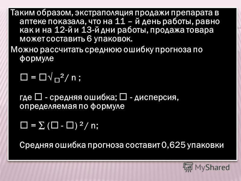 Таким образом, экстраполяция продажи препарата в аптеке показала, что на 11 – й день работы, равно как и на 12-й и 13-й дни работы, продажа товара может составить 6 упаковок. Можно рассчитать среднюю ошибку прогноза по формуле = 2 / n ; где - средняя