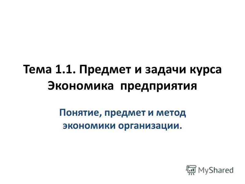 Тема 1.1. Предмет и задачи курса Экономика предприятия Понятие, предмет и метод экономики организации.