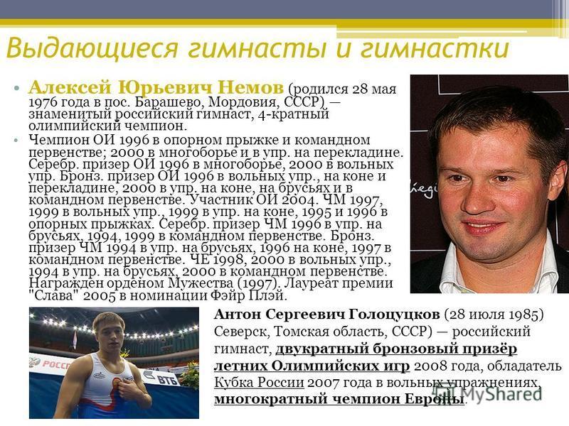 Выдающиеся гимнасты и гимнастки Алексей Юрьевич Немов (родился 28 мая 1976 года в пос. Барашево, Мордовия, СССР) знаменитый российский гимнаст, 4-кратный олимпийский чемпион. Чемпион ОИ 1996 в опорном прыжке и командном первенстве; 2000 в многоборье