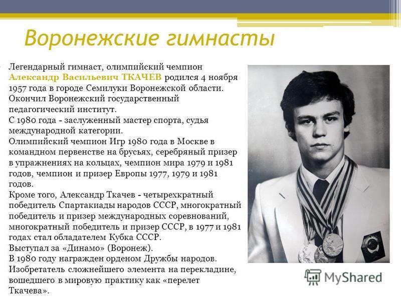 Легендарный гимнаст, олимпийский чемпион Александр Васильевич ТКАЧЕВ родился 4 ноября 1957 года в городе Семилуки Воронежской области. Окончил Воронежский государственный педагогический институт. С 1980 года - заслуженный мастер спорта, судья междуна