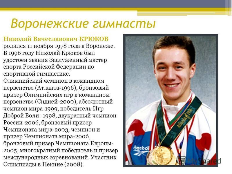Николай Вячеславович КРЮКОВ родился 11 ноября 1978 года в Воронеже. В 1996 году Николай Крюков был удостоен звания Заслуженный мастер спорта Российской Федерации по спортивной гимнастике. Олимпийский чемпион в командном первенстве (Атланта-1996), бро