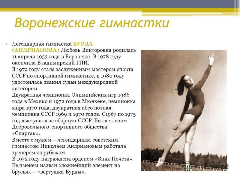 Легендарная гимнастка БУРДА (АНДРИАНОВА) Любовь Викторовна родилась 11 апреля 1953 года в Воронеже. В 1978 году окончила Владимирский ГПИ. В 1972 году стала заслуженным мастером спорта СССР по спортивной гимнастике, в 1980 году удостоилась звания суд