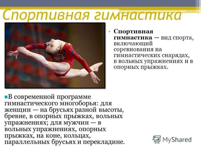 Спортивная гимнастика Спортивная гимнастика вид спорта, включающий соревнования на гимнастических снарядах, в вольных упражнениях и в опорных прыжках. В современной программе гимнастического многоборья: для женщин на брусьях разной высоты, бревне, в