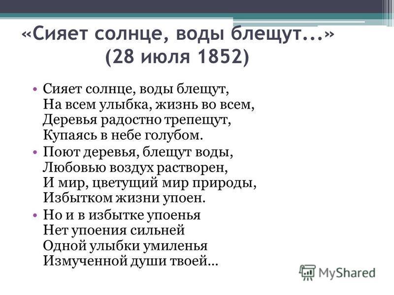 «Сияет солнце, воды блещут...» (28 июля 1852) Сияет солнце, воды блещут, На всем улыбка, жизнь во всем, Деревья радостно трепещут, Купаясь в небе голубом. Поют деревья, блещут воды, Любовью воздух растворен, И мир, цветущий мир природы, Избытком жизн