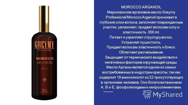 MOROCCO ARGANOIL Марокканское аргоновое масло Greymy Professional Morocco Arganoil проникает в глубокие слои волоса, заполняет поврежденные участки, увлажняет, придает волосам силу и эластичность. 300 ml. Питает и укрепляет структуру волос. Устраняет