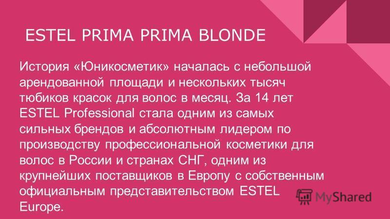 ESTEL PRIMA PRIMA BLONDE История «Юникосметик» началась с небольшой арендованной площади и нескольких тысяч тюбиков красок для волос в месяц. За 14 лет ESTEL Professional стала одним из самых сильных брендов и абсолютным лидером по производству профе