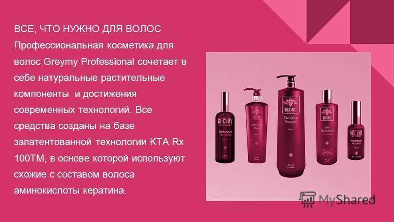 ВСЕ, ЧТО НУЖНО ДЛЯ ВОЛОС Профессиональная косметика для волос Greymy Professional сочетает в себе натуральные растительные компоненты и достижения современных технологий. Все средства созданы на базе запатентованной технологии KTA Rx 100ТМ, в основе