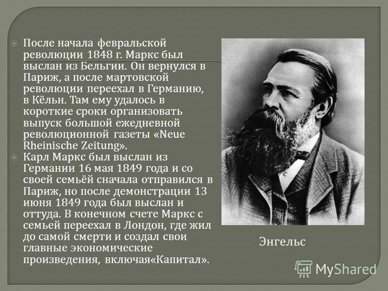 Энгельс После начала февральской революции 1848 г. Маркс был выслан из Бельгии. Он вернулся в Париж, а после мартовской революции переехал в Германию, в Кёльн. Там ему удалось в короткие сроки организовать выпуск большой ежедневной революционной газе