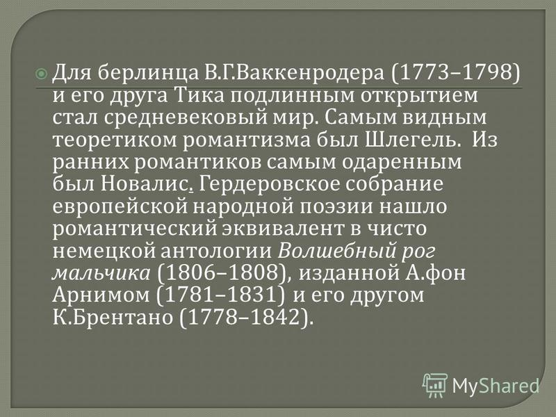 Для берлинца В. Г. Ваккенродера (1773–1798) и его друга Тика подлинным открытием стал средневековый мир. Самым видным теоретиком романтизма был Шлегель. Из ранних романтиков самым одаренным был Новалис. Гердеровское собрание европейской народной поэз