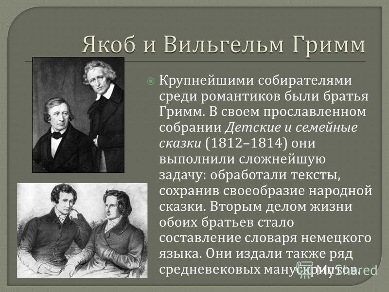 Крупнейшими собирателями среди романтиков были братья Гримм. В своем прославленном собрании Детские и семейные сказки (1812–1814) они выполнили сложнейшую задачу : обработали тексты, сохранив своеобразие народной сказки. Вторым делом жизни обоих брат