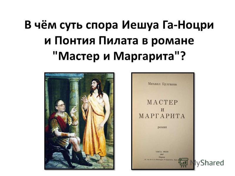 В чём суть спора Иешуа Га-Ноцри и Понтия Пилата в романе Мастер и Маргарита?